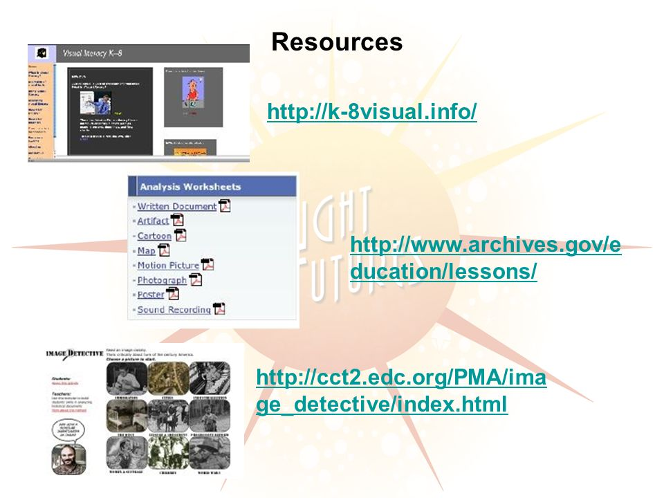Resources http://k-8visual.info/ http://www.archives.gov/e ducation/lessons/ http://cct2.edc.org/PMA/ima ge_detective/index.html