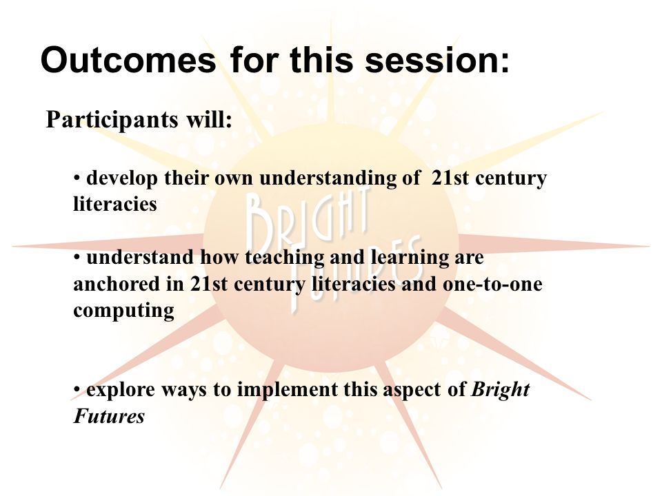 develop their own understanding of 21st century literacies understand how teaching and learning are anchored in 21st century literacies and one-to-one computing explore ways to implement this aspect of Bright Futures Outcomes for this session: Participants will: