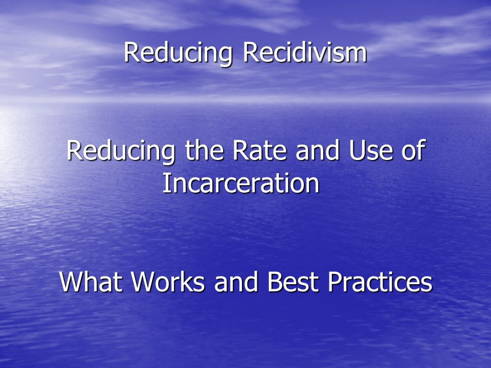 Reducing Recidivism Reducing the Rate and Use of Incarceration Reducing Recidivism Reducing the Rate and Use of Incarceration What Works and Best Practices