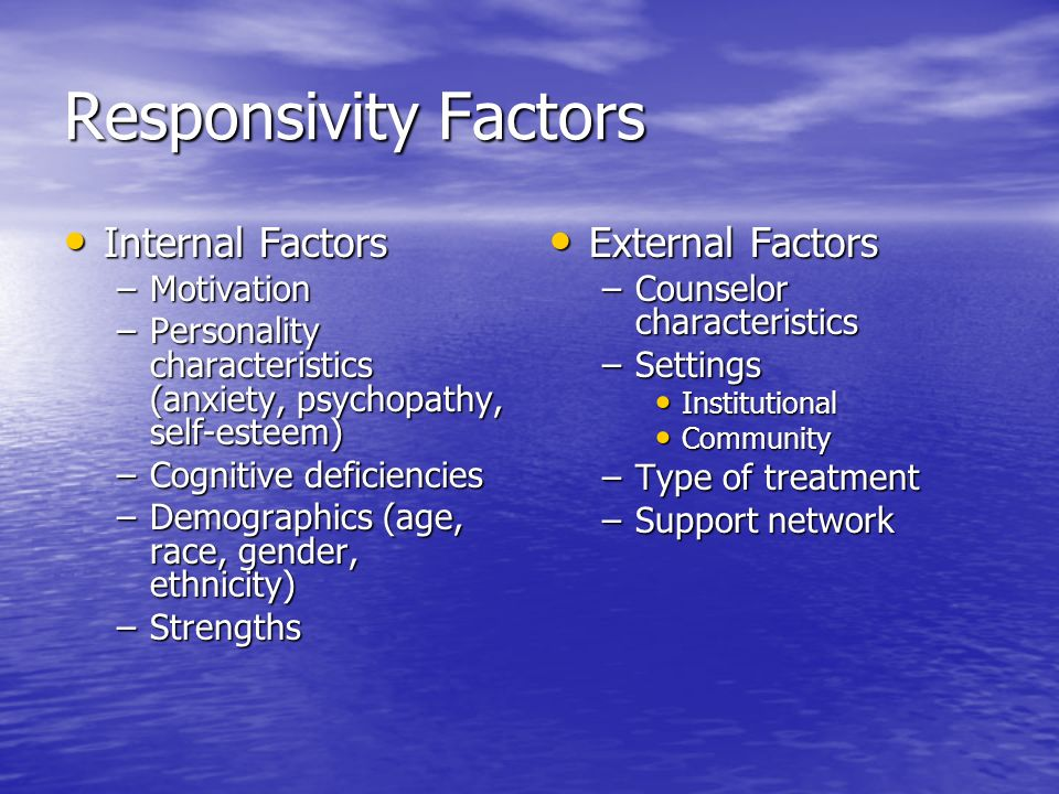 Responsivity Factors Internal Factors Internal Factors –Motivation –Personality characteristics (anxiety, psychopathy, self-esteem) –Cognitive deficiencies –Demographics (age, race, gender, ethnicity) –Strengths External Factors External Factors –Counselor characteristics –Settings Institutional Community –Type of treatment –Support network
