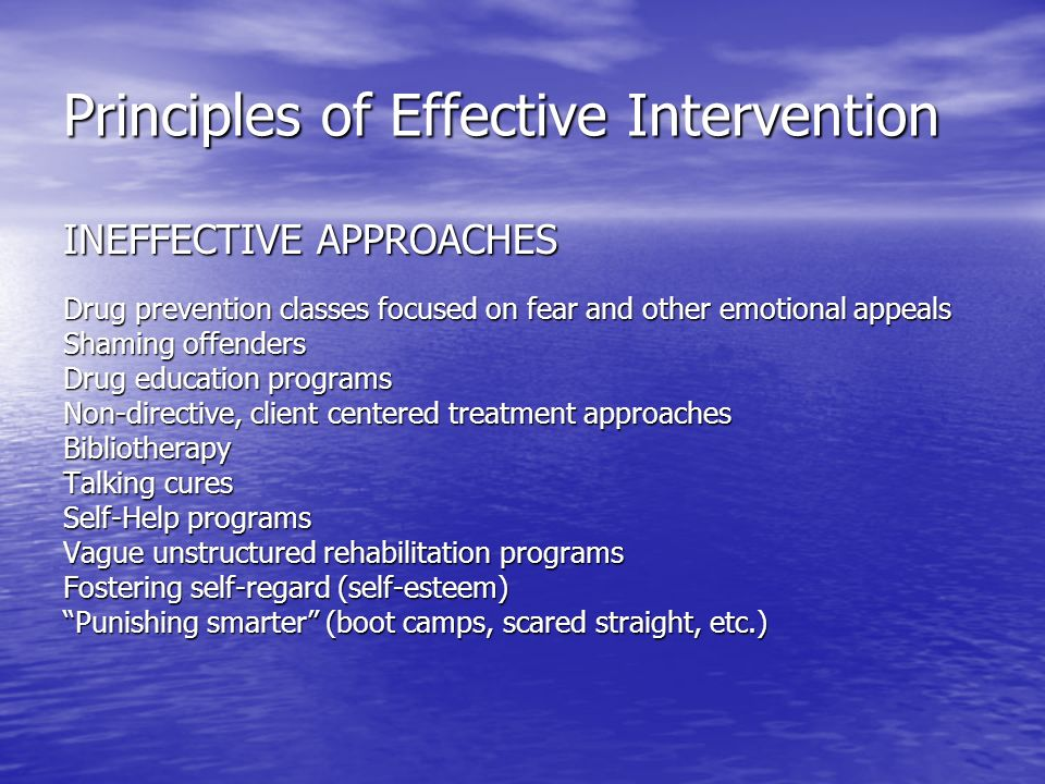 Principles of Effective Intervention INEFFECTIVE APPROACHES Drug prevention classes focused on fear and other emotional appeals Shaming offenders Drug education programs Non-directive, client centered treatment approaches Bibliotherapy Talking cures Self-Help programs Vague unstructured rehabilitation programs Fostering self-regard (self-esteem) Punishing smarter (boot camps, scared straight, etc.)