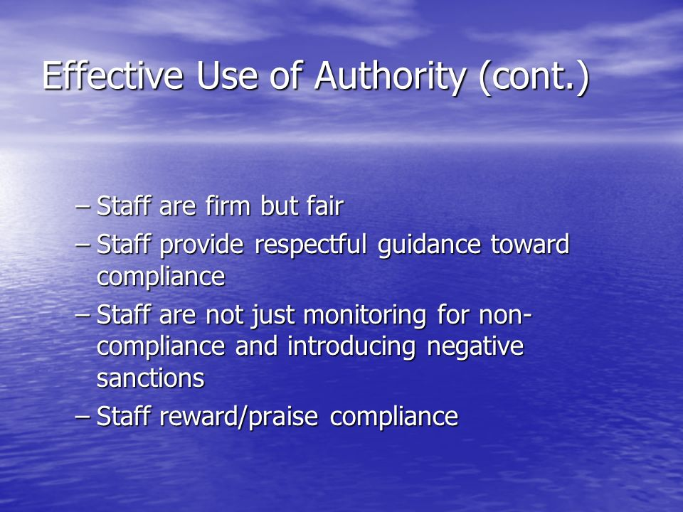 Effective Use of Authority (cont.) –Staff are firm but fair –Staff provide respectful guidance toward compliance –Staff are not just monitoring for non- compliance and introducing negative sanctions –Staff reward/praise compliance