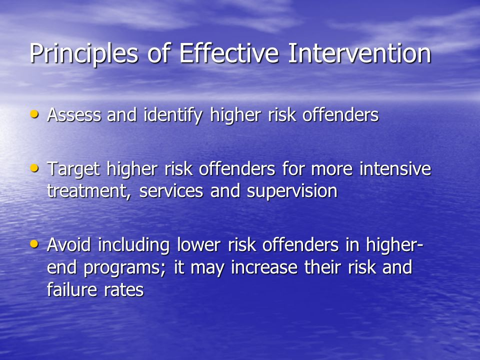 Principles of Effective Intervention Assess and identify higher risk offenders Assess and identify higher risk offenders Target higher risk offenders for more intensive treatment, services and supervision Target higher risk offenders for more intensive treatment, services and supervision Avoid including lower risk offenders in higher- end programs; it may increase their risk and failure rates Avoid including lower risk offenders in higher- end programs; it may increase their risk and failure rates