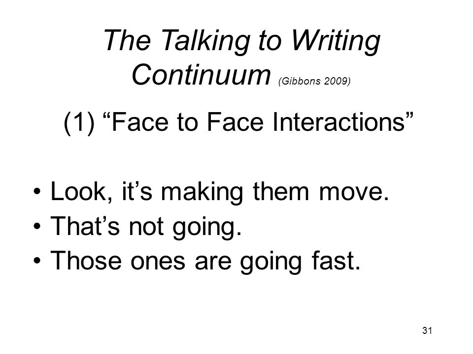 31 The Talking to Writing Continuum (Gibbons 2009) (1) Face to Face Interactions Look, its making them move.