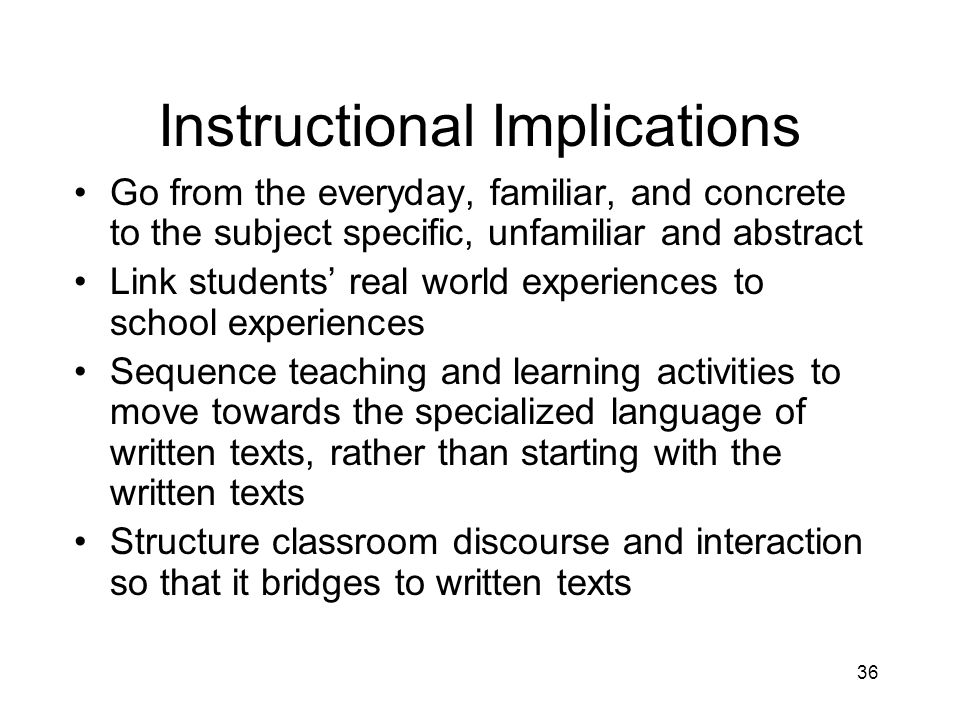 36 Instructional Implications Go from the everyday, familiar, and concrete to the subject specific, unfamiliar and abstract Link students real world experiences to school experiences Sequence teaching and learning activities to move towards the specialized language of written texts, rather than starting with the written texts Structure classroom discourse and interaction so that it bridges to written texts