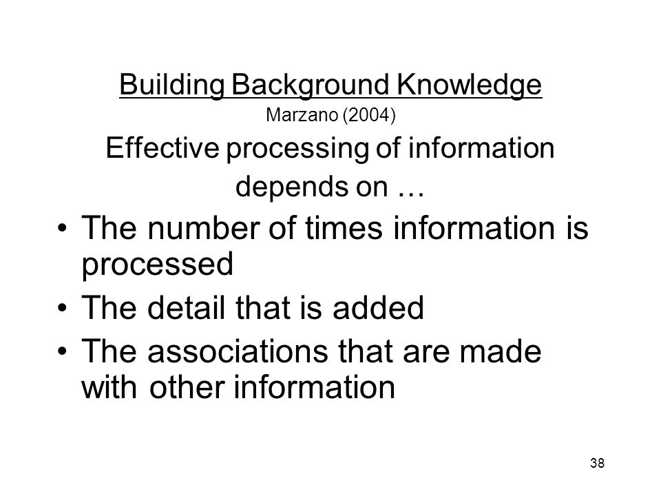 38 Building Background Knowledge Marzano (2004) Effective processing of information depends on … The number of times information is processed The detail that is added The associations that are made with other information