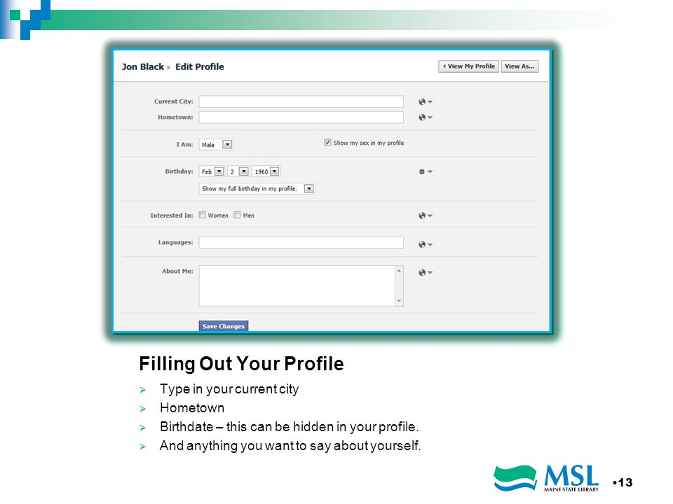 Filling Out Your Profile Type in your current city Hometown Birthdate – this can be hidden in your profile.