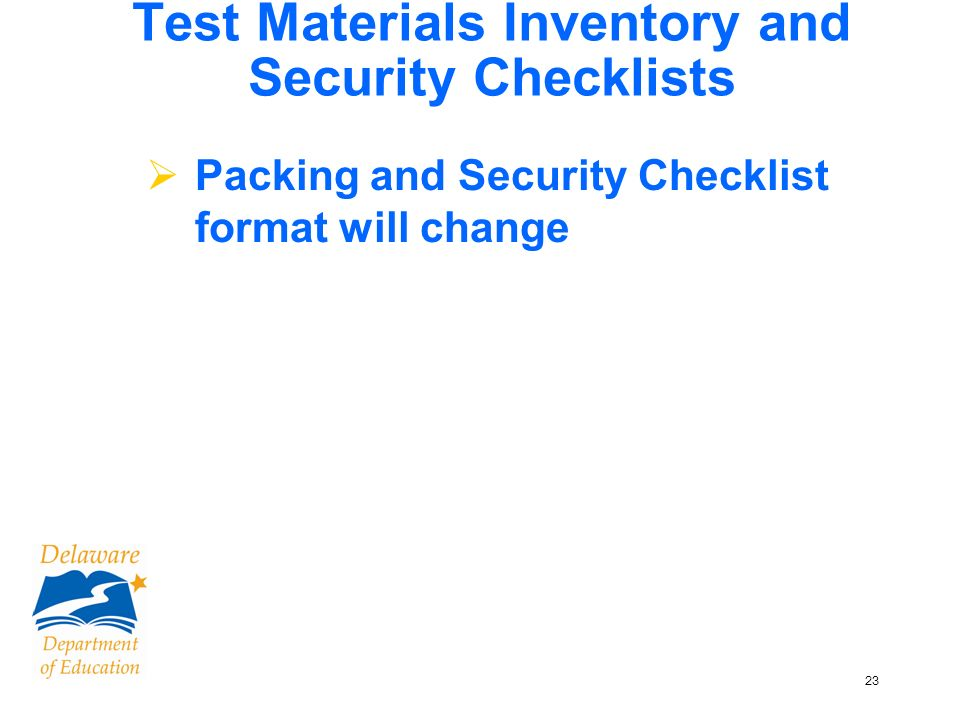 23 Test Materials Inventory and Security Checklists Packing and Security Checklist format will change