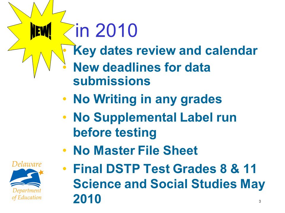 3 in 2010 Key dates review and calendar New deadlines for data submissions No Writing in any grades No Supplemental Label run before testing No Master File Sheet Final DSTP Test Grades 8 & 11 Science and Social Studies May 2010