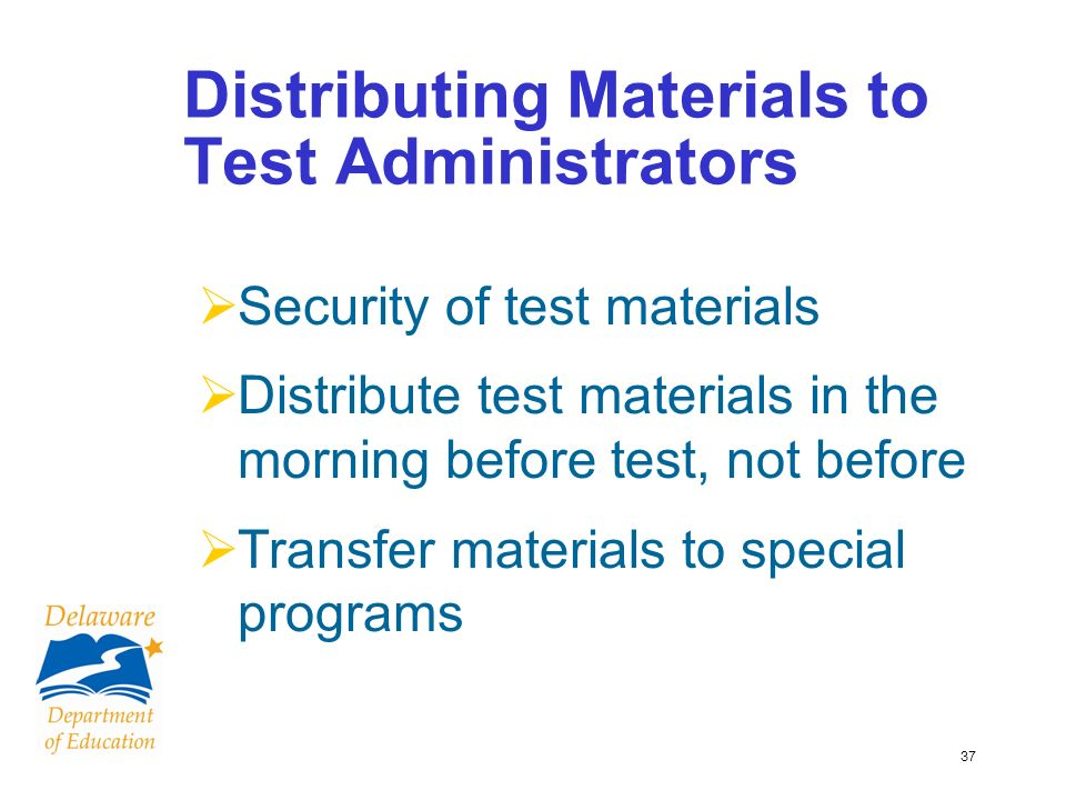 37 Distributing Materials to Test Administrators Security of test materials Distribute test materials in the morning before test, not before Transfer materials to special programs