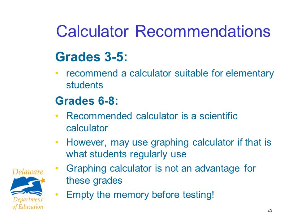 40 Calculator Recommendations Grades 3-5: recommend a calculator suitable for elementary students Grades 6-8: Recommended calculator is a scientific calculator However, may use graphing calculator if that is what students regularly use Graphing calculator is not an advantage for these grades Empty the memory before testing!