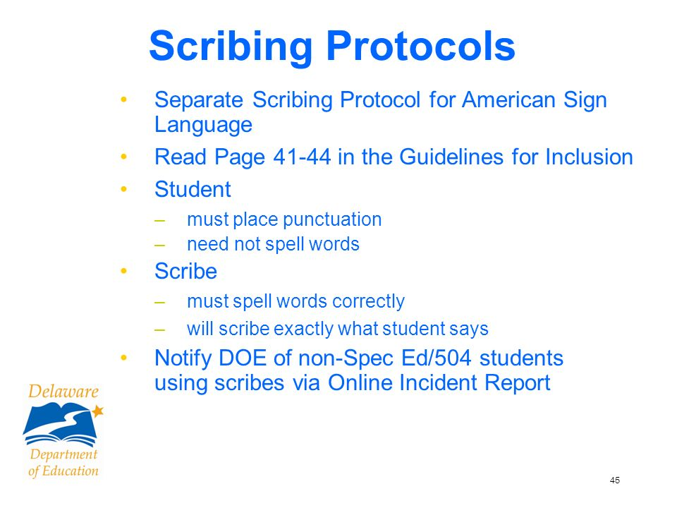 45 Scribing Protocols Separate Scribing Protocol for American Sign Language Read Page 41-44 in the Guidelines for Inclusion Student –must place punctuation –need not spell words Scribe –must spell words correctly –will scribe exactly what student says Notify DOE of non-Spec Ed/504 students using scribes via Online Incident Report