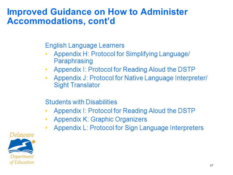 47 Improved Guidance on How to Administer Accommodations, contd English Language Learners Appendix H: Protocol for Simplifying Language/ Paraphrasing Appendix I: Protocol for Reading Aloud the DSTP Appendix J: Protocol for Native Language Interpreter/ Sight Translator Students with Disabilities Appendix I: Protocol for Reading Aloud the DSTP Appendix K: Graphic Organizers Appendix L: Protocol for Sign Language Interpreters