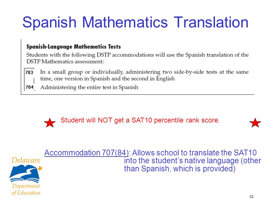 52 Spanish Mathematics Translation Accommodation 707(84): Allows school to translate the SAT10 into the students native language (other than Spanish, which is provided) Student will NOT get a SAT10 percentile rank score.