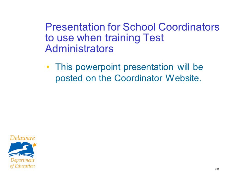 60 Presentation for School Coordinators to use when training Test Administrators This powerpoint presentation will be posted on the Coordinator Website.
