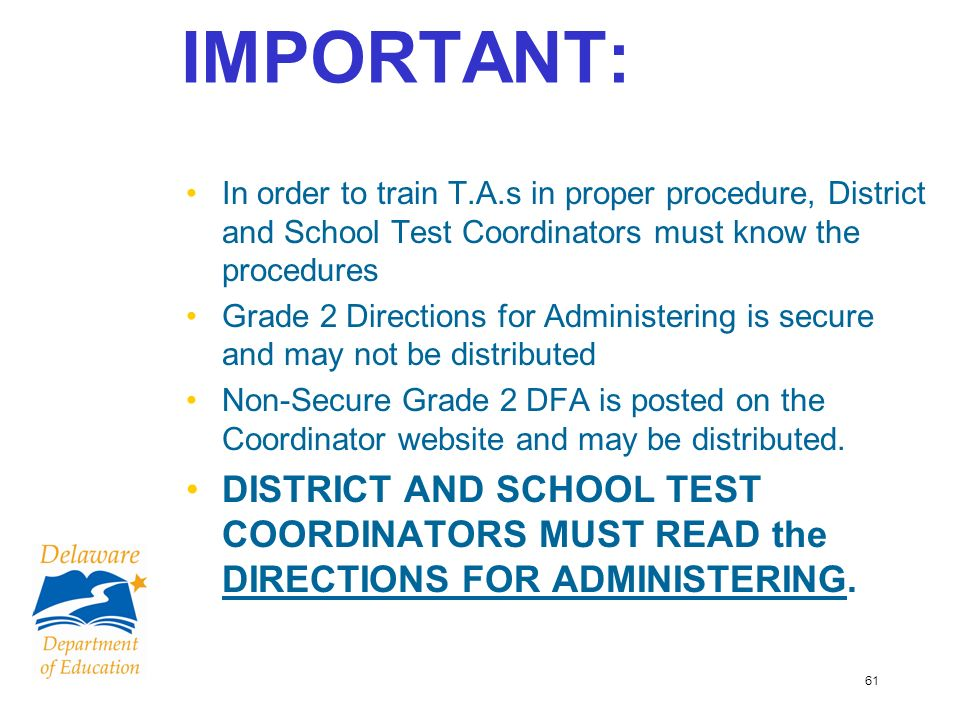 61 IMPORTANT: In order to train T.A.s in proper procedure, District and School Test Coordinators must know the procedures Grade 2 Directions for Administering is secure and may not be distributed Non-Secure Grade 2 DFA is posted on the Coordinator website and may be distributed.