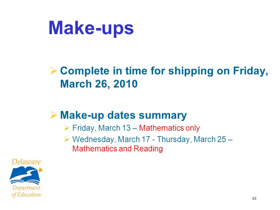 63 Make-ups Complete in time for shipping on Friday, March 26, 2010 Make-up dates summary Friday, March 13 – Mathematics only Wednesday, March 17 - Thursday, March 25 – Mathematics and Reading