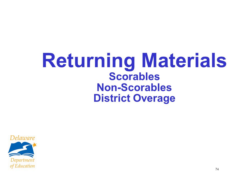 74 Returning Materials Scorables Non-Scorables District Overage
