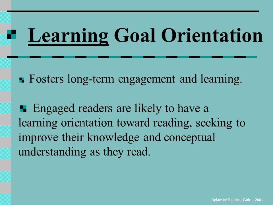 Goal Orientations The reason we do what we do : Learning - Seek to improve their skills and accept new challenges in activities such as reading (Ames, 1992; Ames & Archer, 1998).