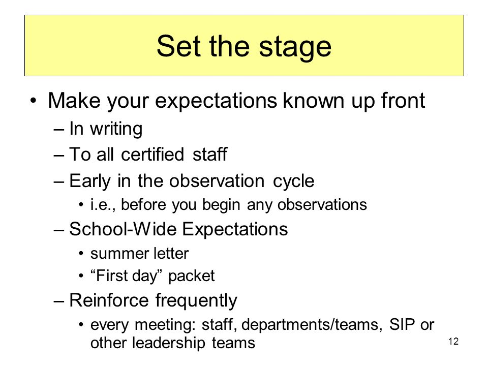 12 Set the stage Make your expectations known up front –In writing –To all certified staff –Early in the observation cycle i.e., before you begin any observations –School-Wide Expectations summer letter First day packet –Reinforce frequently every meeting: staff, departments/teams, SIP or other leadership teams