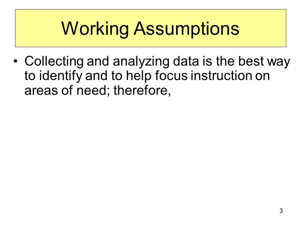 3 Working Assumptions Collecting and analyzing data is the best way to identify and to help focus instruction on areas of need; therefore,