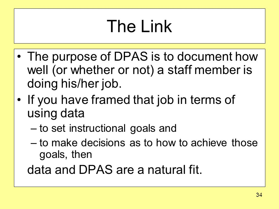 34 The Link The purpose of DPAS is to document how well (or whether or not) a staff member is doing his/her job.