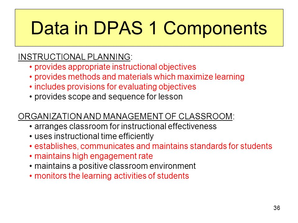 36 Data in DPAS 1 Components INSTRUCTIONAL PLANNING: provides appropriate instructional objectives provides methods and materials which maximize learning includes provisions for evaluating objectives provides scope and sequence for lesson ORGANIZATION AND MANAGEMENT OF CLASSROOM: arranges classroom for instructional effectiveness uses instructional time efficiently establishes, communicates and maintains standards for students maintains high engagement rate maintains a positive classroom environment monitors the learning activities of students