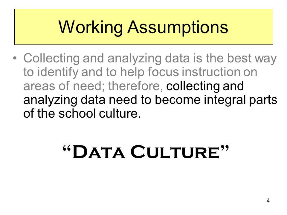 4 Working Assumptions Collecting and analyzing data is the best way to identify and to help focus instruction on areas of need; therefore, collecting and analyzing data need to become integral parts of the school culture.