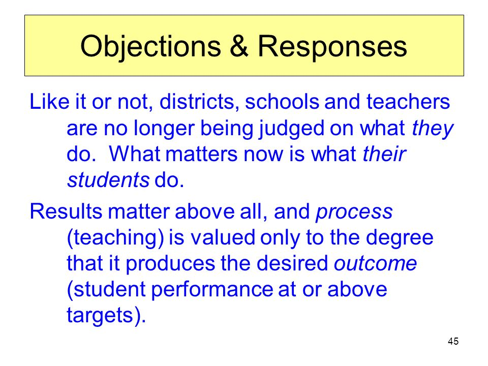 45 Objections & Responses Like it or not, districts, schools and teachers are no longer being judged on what they do.