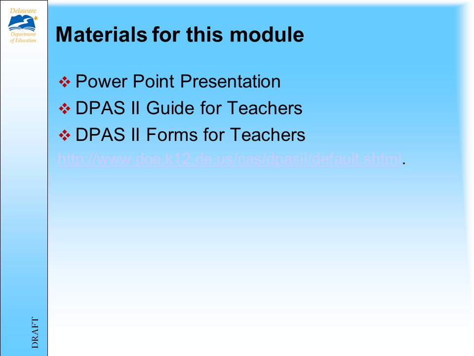 Training Overview Four separate modules: Module 1: Introduction to DPAS II Module 2: DPAS II and the Delaware Framework Module 3: The DPAS II Process Module 4: Component Five – Student Improvement DRAFT