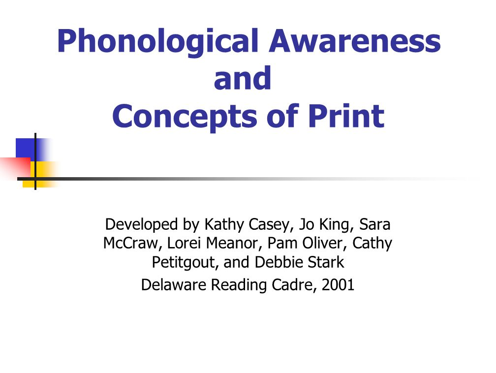 Phonological Awareness and Concepts of Print Developed by Kathy Casey, Jo King, Sara McCraw, Lorei Meanor, Pam Oliver, Cathy Petitgout, and Debbie Stark Delaware Reading Cadre, 2001