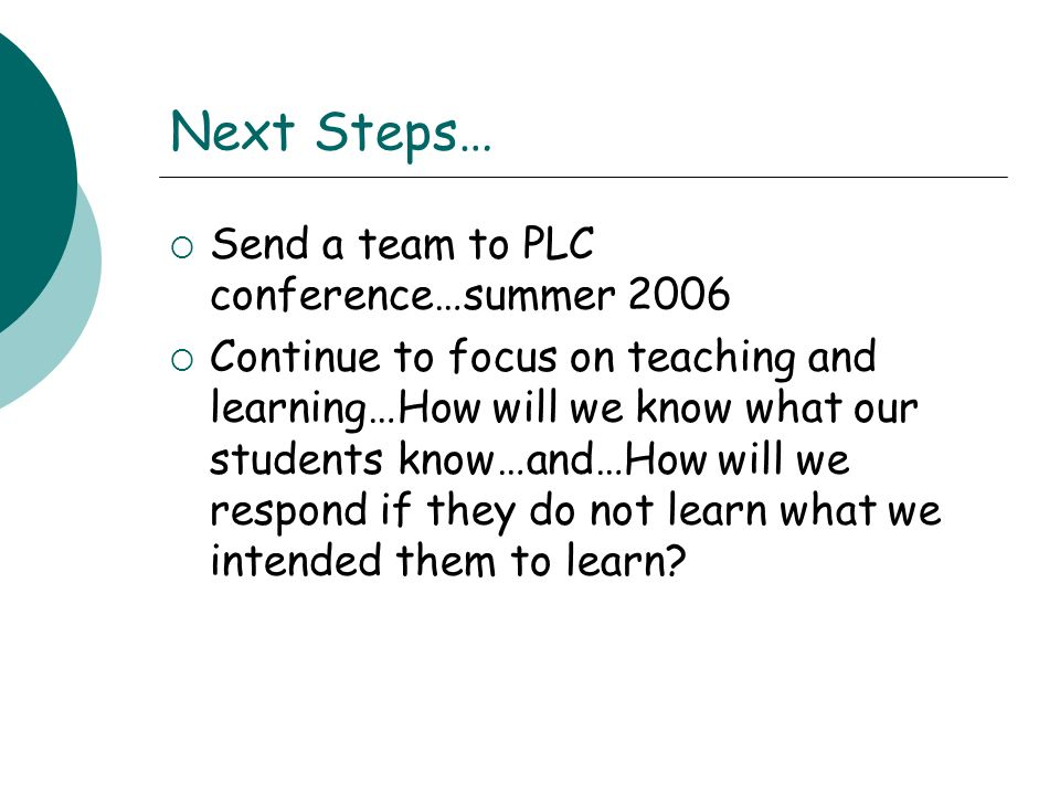 Next Steps… Send a team to PLC conference…summer 2006 Continue to focus on teaching and learning…How will we know what our students know…and…How will we respond if they do not learn what we intended them to learn