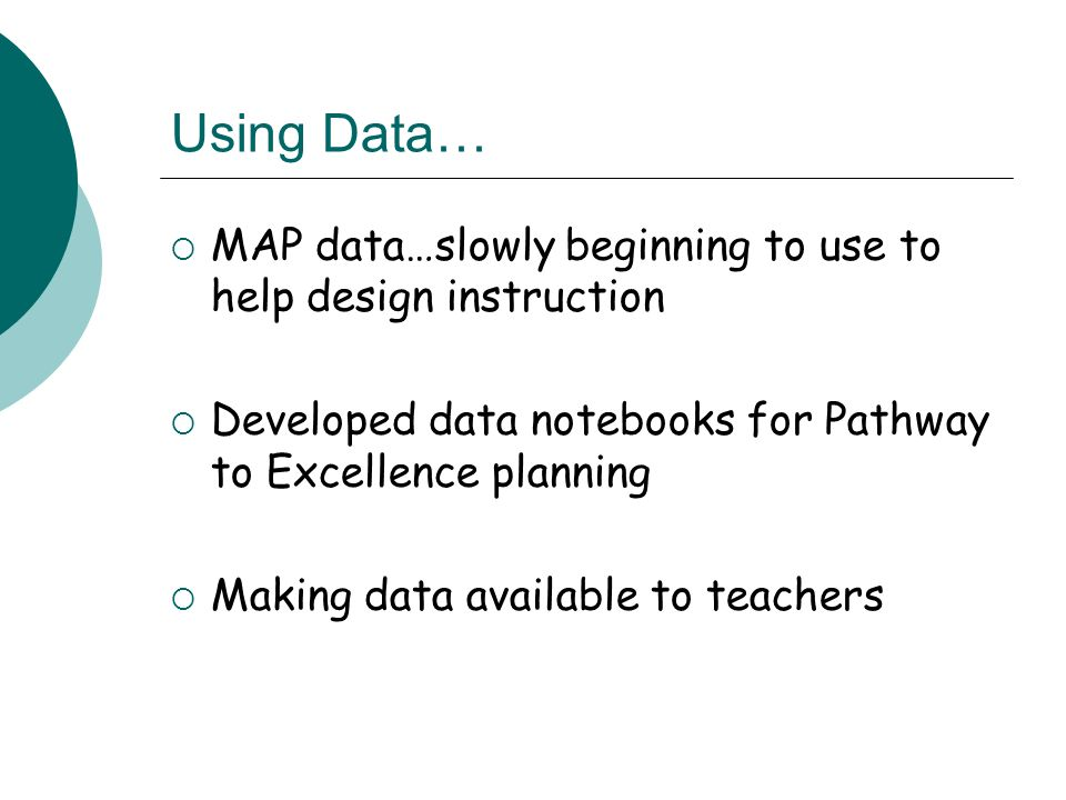 Using Data… MAP data…slowly beginning to use to help design instruction Developed data notebooks for Pathway to Excellence planning Making data available to teachers