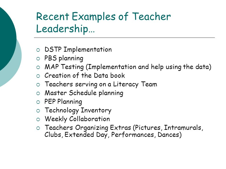 Recent Examples of Teacher Leadership… DSTP Implementation PBS planning MAP Testing (Implementation and help using the data) Creation of the Data book Teachers serving on a Literacy Team Master Schedule planning PEP Planning Technology Inventory Weekly Collaboration Teachers Organizing Extras (Pictures, Intramurals, Clubs, Extended Day, Performances, Dances)