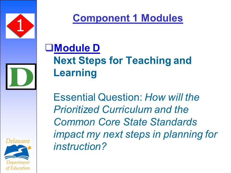 Component 1 Modules Module D Next Steps for Teaching and Learning Essential Question: How will the Prioritized Curriculum and the Common Core State Standards impact my next steps in planning for instruction.