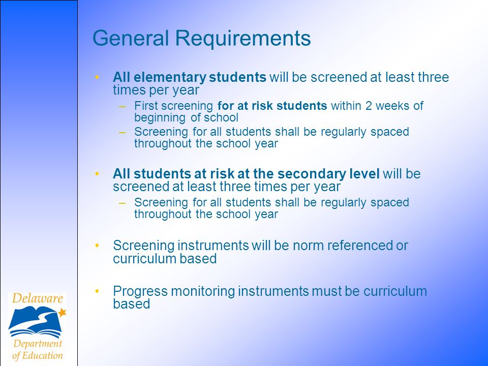 General Requirements All elementary students will be screened at least three times per year –First screening for at risk students within 2 weeks of beginning of school –Screening for all students shall be regularly spaced throughout the school year All students at risk at the secondary level will be screened at least three times per year –Screening for all students shall be regularly spaced throughout the school year Screening instruments will be norm referenced or curriculum based Progress monitoring instruments must be curriculum based