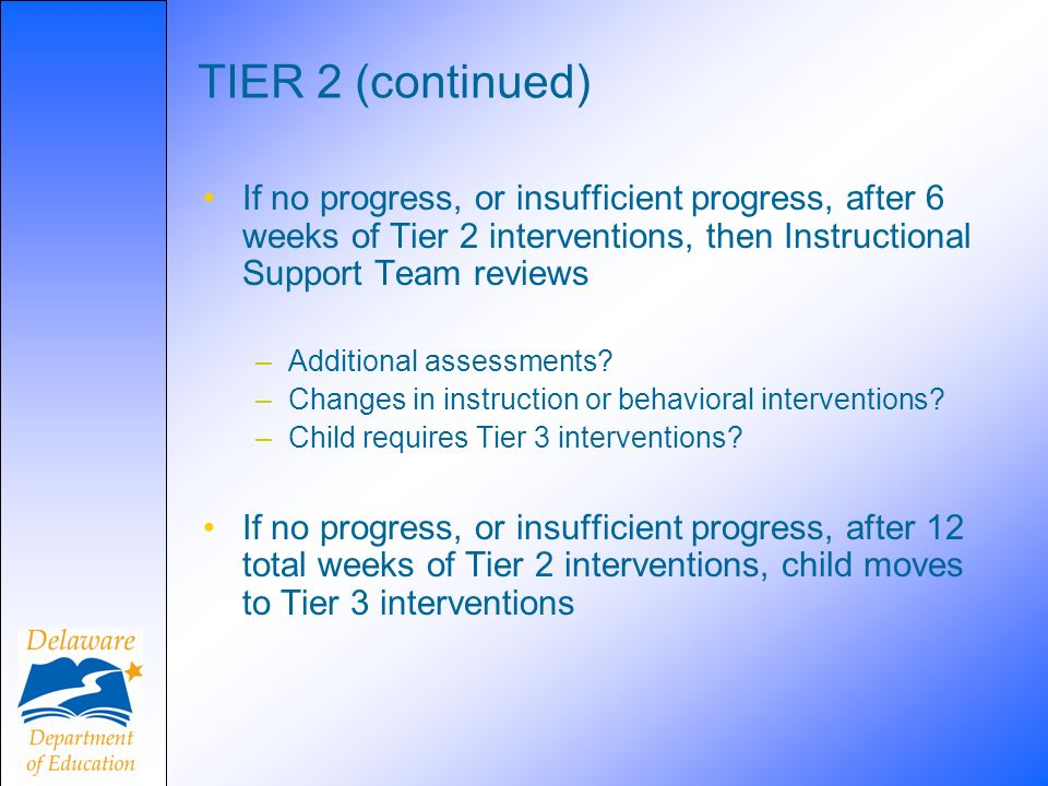 TIER 2 (continued) If no progress, or insufficient progress, after 6 weeks of Tier 2 interventions, then Instructional Support Team reviews –Additional assessments.