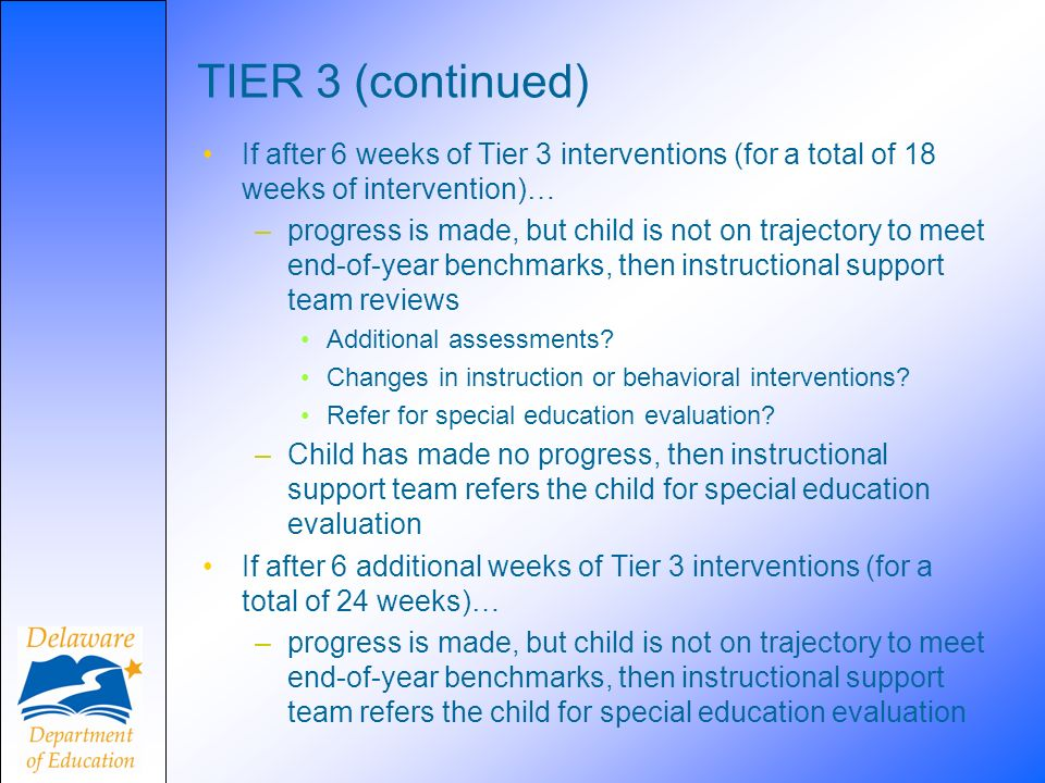 TIER 3 (continued) If after 6 weeks of Tier 3 interventions (for a total of 18 weeks of intervention)… –progress is made, but child is not on trajectory to meet end-of-year benchmarks, then instructional support team reviews Additional assessments.