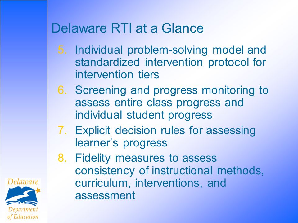 Delaware RTI at a Glance 5.Individual problem-solving model and standardized intervention protocol for intervention tiers 6.Screening and progress monitoring to assess entire class progress and individual student progress 7.Explicit decision rules for assessing learners progress 8.Fidelity measures to assess consistency of instructional methods, curriculum, interventions, and assessment