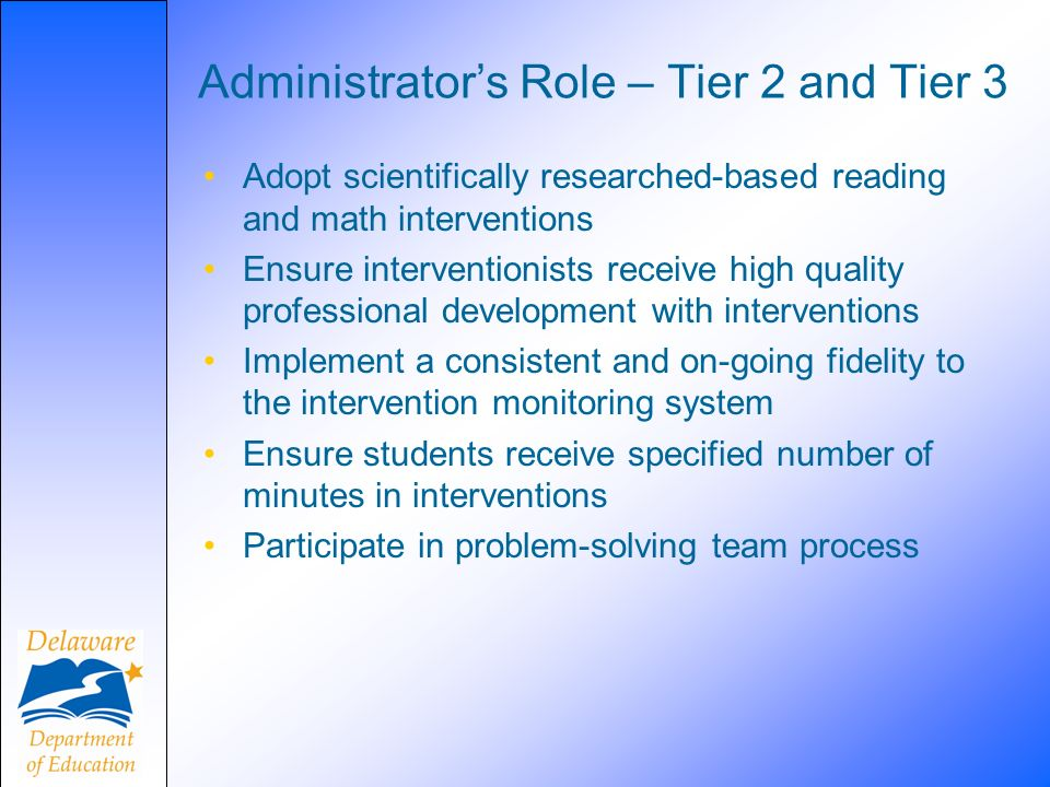 Administrators Role – Tier 2 and Tier 3 Adopt scientifically researched-based reading and math interventions Ensure interventionists receive high quality professional development with interventions Implement a consistent and on-going fidelity to the intervention monitoring system Ensure students receive specified number of minutes in interventions Participate in problem-solving team process