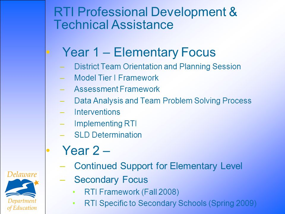 RTI Professional Development & Technical Assistance Year 1 – Elementary Focus –District Team Orientation and Planning Session –Model Tier I Framework –Assessment Framework –Data Analysis and Team Problem Solving Process –Interventions –Implementing RTI –SLD Determination Year 2 – –Continued Support for Elementary Level –Secondary Focus RTI Framework (Fall 2008) RTI Specific to Secondary Schools (Spring 2009)
