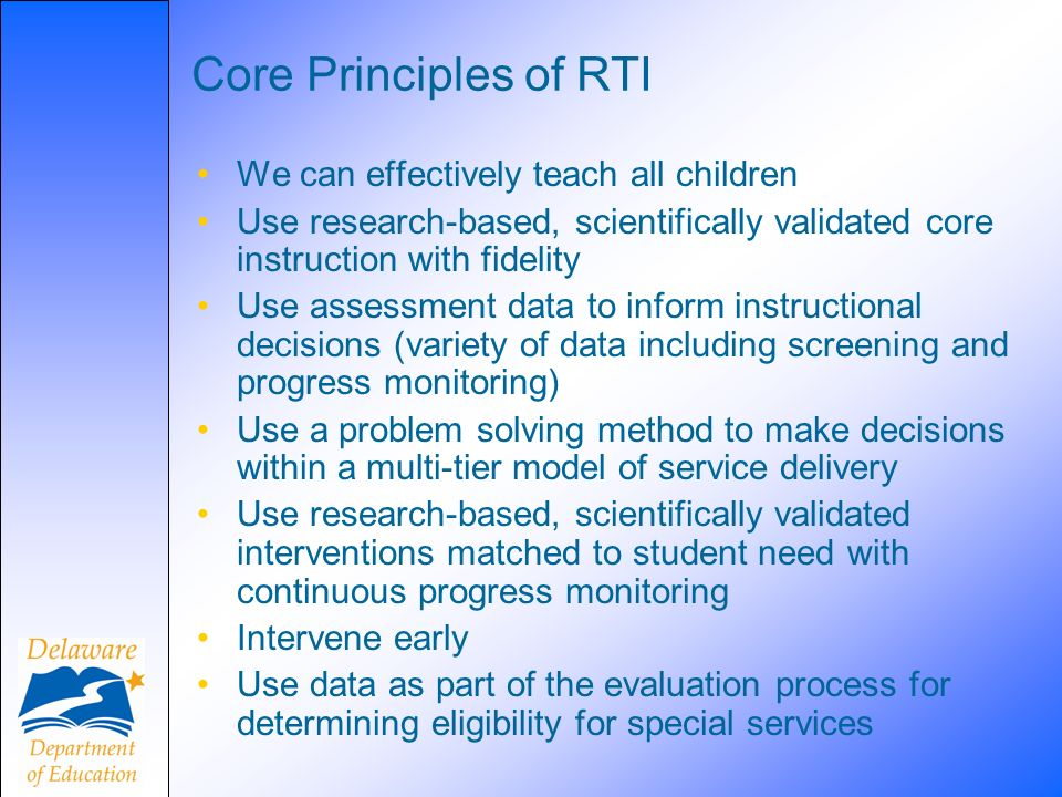 Core Principles of RTI We can effectively teach all children Use research-based, scientifically validated core instruction with fidelity Use assessment data to inform instructional decisions (variety of data including screening and progress monitoring) Use a problem solving method to make decisions within a multi-tier model of service delivery Use research-based, scientifically validated interventions matched to student need with continuous progress monitoring Intervene early Use data as part of the evaluation process for determining eligibility for special services