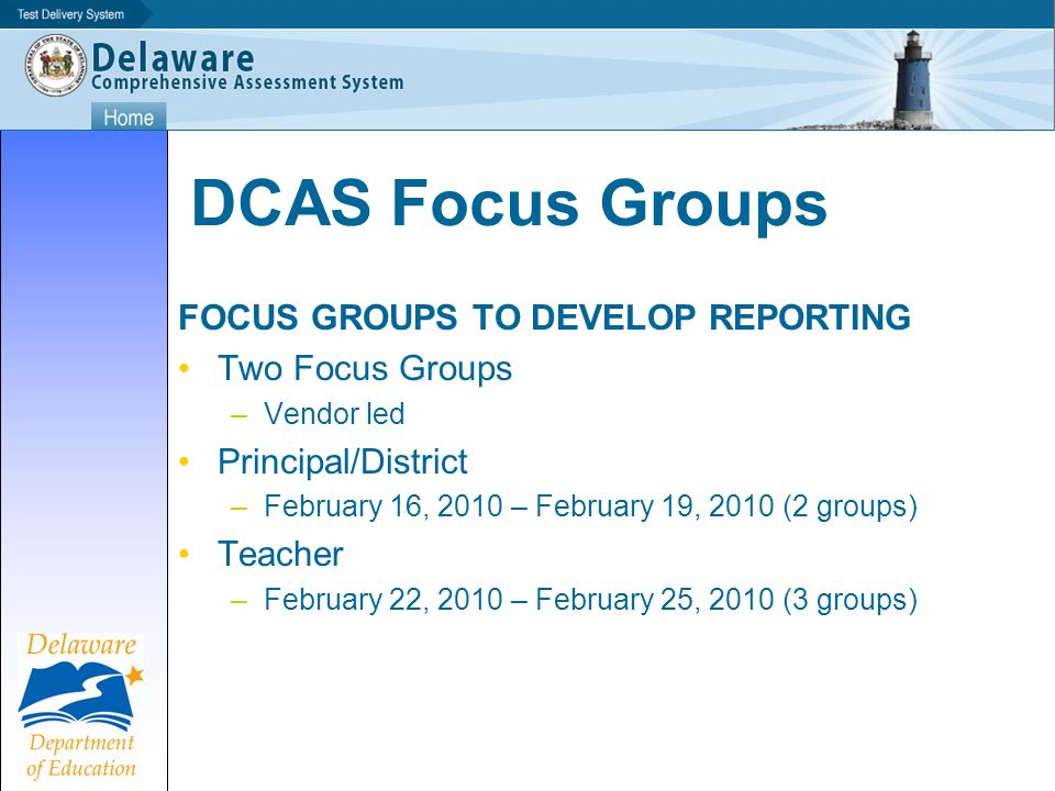 DCAS Focus Groups FOCUS GROUPS TO DEVELOP REPORTING Two Focus Groups –Vendor led Principal/District –February 16, 2010 – February 19, 2010 (2 groups) Teacher –February 22, 2010 – February 25, 2010 (3 groups)