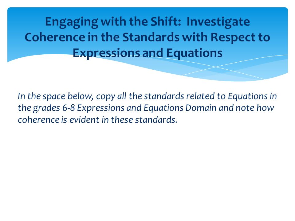 In the space below, copy all the standards related to Equations in the grades 6-8 Expressions and Equations Domain and note how coherence is evident in these standards.