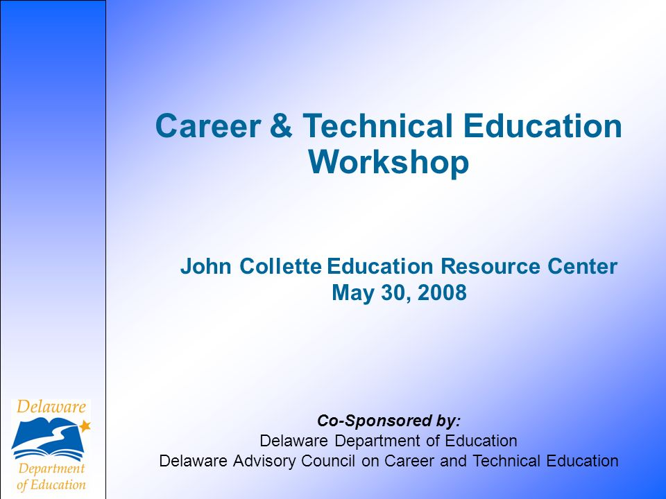 Career & Technical Education Workshop Co-Sponsored by: Delaware Department of Education Delaware Advisory Council on Career and Technical Education John Collette Education Resource Center May 30, 2008