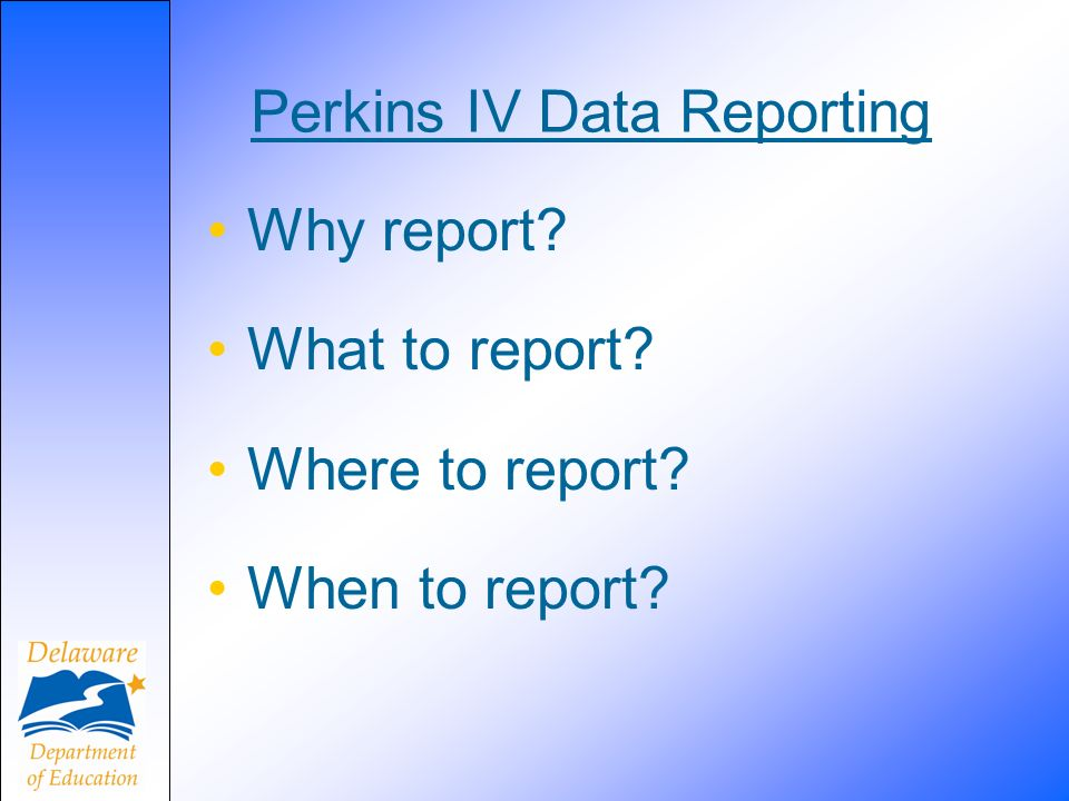Perkins IV Data Reporting Why report What to report Where to report When to report