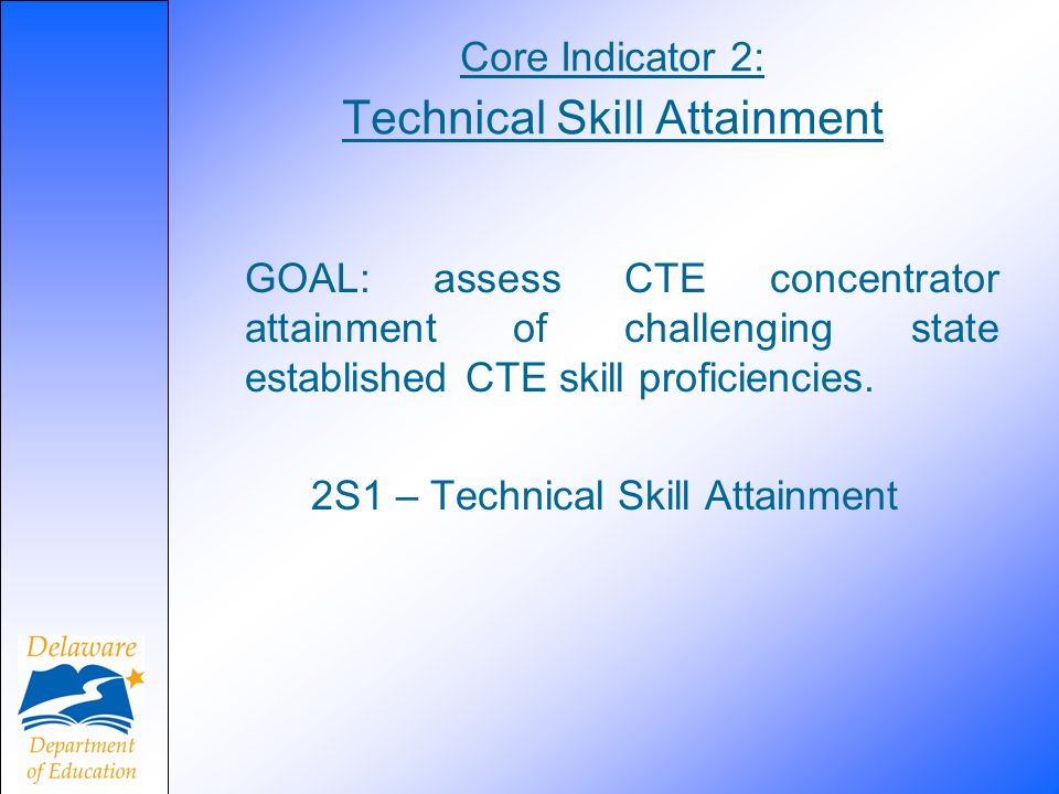 Core Indicator 2: Technical Skill Attainment GOAL: assess CTE concentrator attainment of challenging state established CTE skill proficiencies.