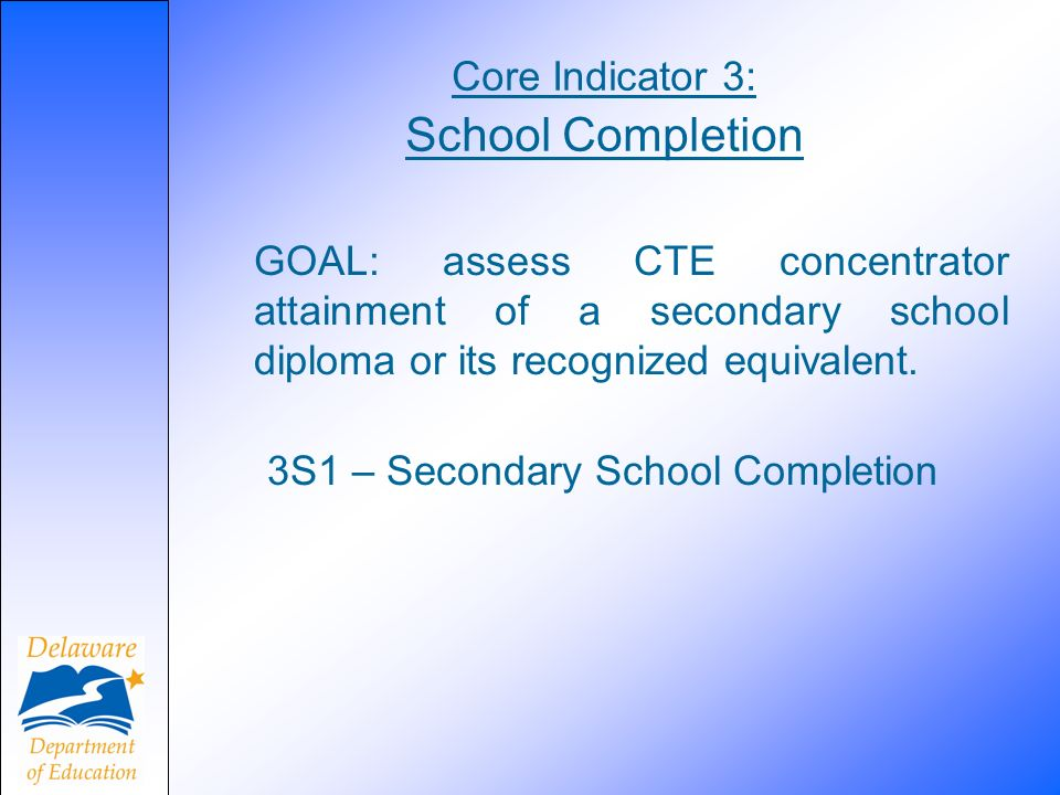 Core Indicator 3: School Completion GOAL: assess CTE concentrator attainment of a secondary school diploma or its recognized equivalent.