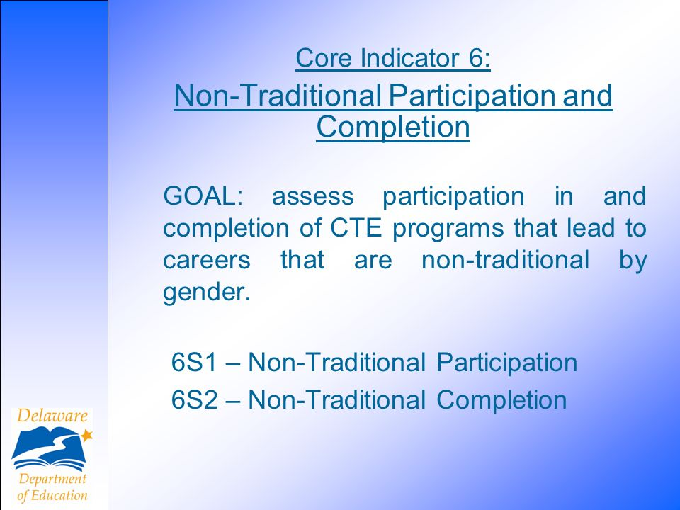 Core Indicator 6: Non-Traditional Participation and Completion GOAL: assess participation in and completion of CTE programs that lead to careers that are non-traditional by gender.