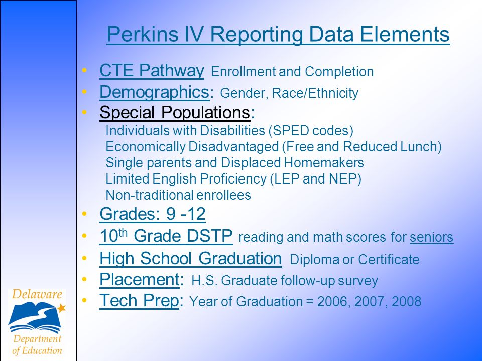 Perkins IV Reporting Data Elements CTE Pathway Enrollment and Completion Demographics : Gender, Race/Ethnicity Special Populations:Special Populations Individuals with Disabilities (SPED codes) Economically Disadvantaged (Free and Reduced Lunch) Single parents and Displaced Homemakers Limited English Proficiency (LEP and NEP) Non-traditional enrollees Grades: 9 -12 10 th Grade DSTP reading and math scores for seniors High School Graduation Diploma or Certificate Placement: H.S.